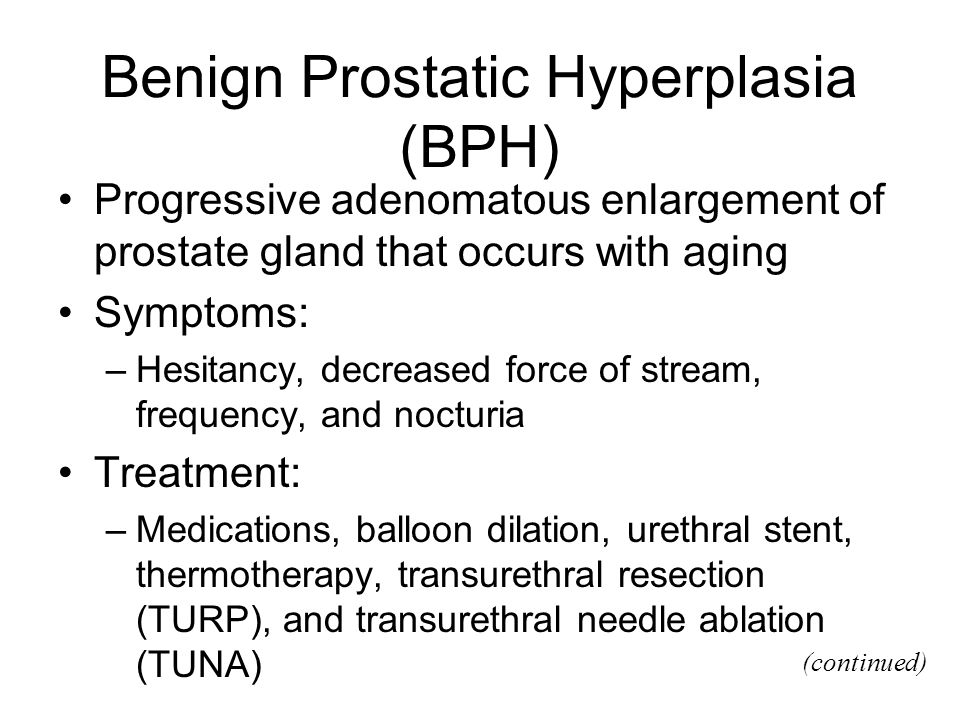 Benign Prostatic Hyperplasia (BPH) Progressive adenomatous enlargement of prostate gland that occurs with aging Symptoms: –Hesitancy, decreased force
