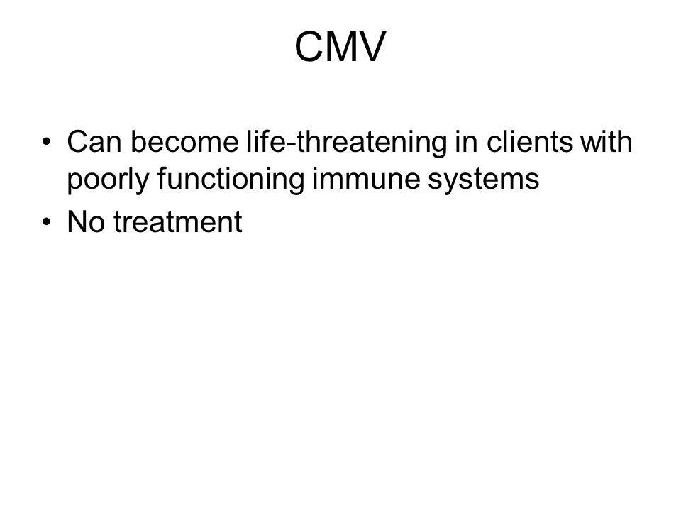 CMV Can become life-threatening in clients with poorly functioning immune systems No treatment