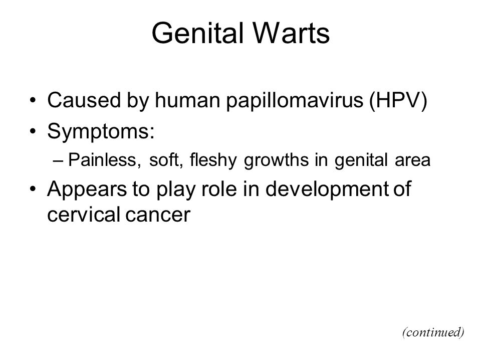 Genital Warts Caused by human papillomavirus (HPV) Symptoms: –Painless, soft, fleshy growths in genital area Appears to play role in development of ce
