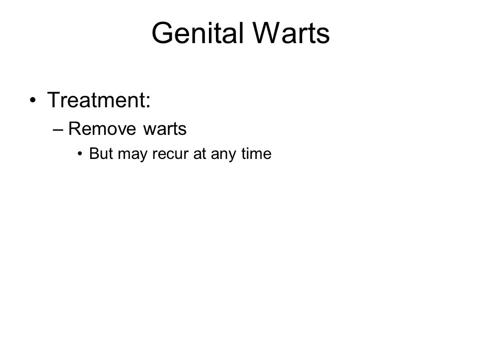 Genital Warts Treatment: –Remove warts But may recur at any time