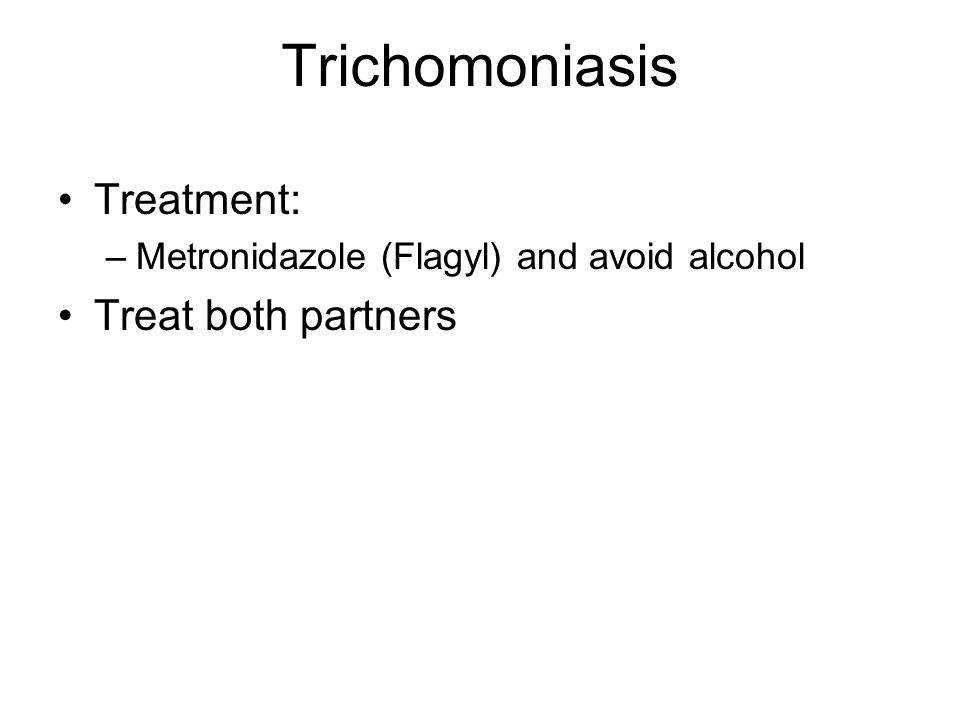 Trichomoniasis Treatment: –Metronidazole (Flagyl) and avoid alcohol Treat both partners