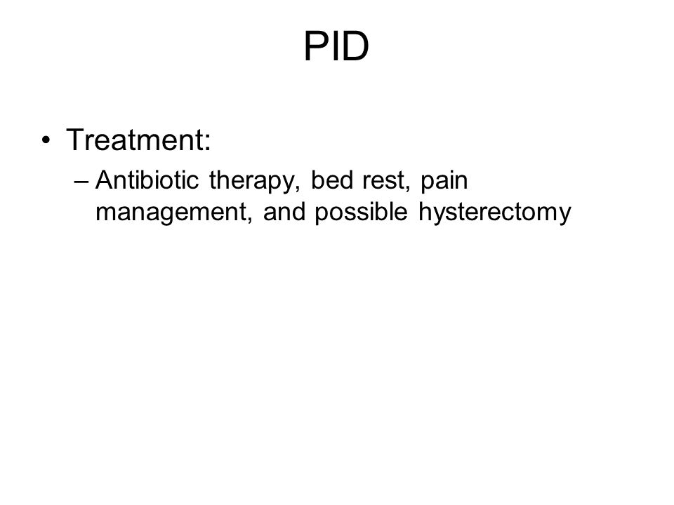 PID Treatment: –Antibiotic therapy, bed rest, pain management, and possible hysterectomy