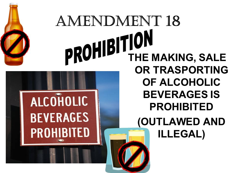 AMENDMENT 18 THE MAKING, SALE OR TRASPORTING OF ALCOHOLIC BEVERAGES IS PROHIBITED (OUTLAWED AND ILLEGAL)