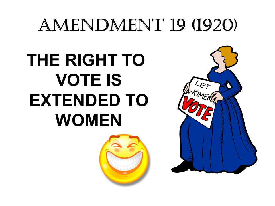 AMENDMENT 19 (1920) THE RIGHT TO VOTE IS EXTENDED TO WOMEN