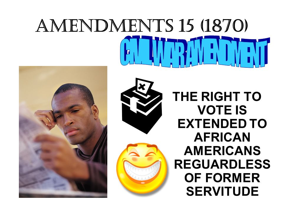 AMENDMENTS 15 (1870) THE RIGHT TO VOTE IS EXTENDED TO AFRICAN AMERICANS REGUARDLESS OF FORMER SERVITUDE