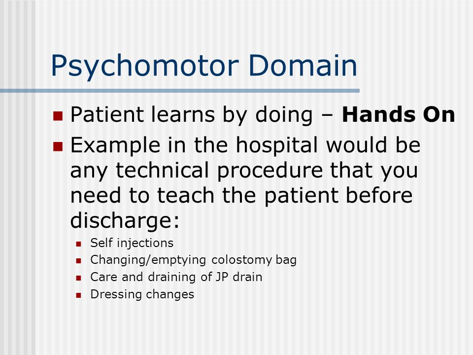 Psychomotor Domain Patient learns by doing – Hands On Example in the hospital would be any technical procedure that you need to teach the patient before discharge: Self injections Changing/emptying colostomy bag Care and draining of JP drain Dressing changes