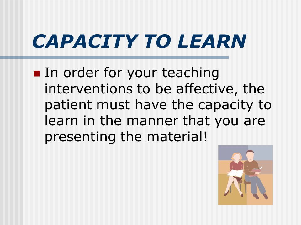 CAPACITY TO LEARN In order for your teaching interventions to be affective, the patient must have the capacity to learn in the manner that you are presenting the material!
