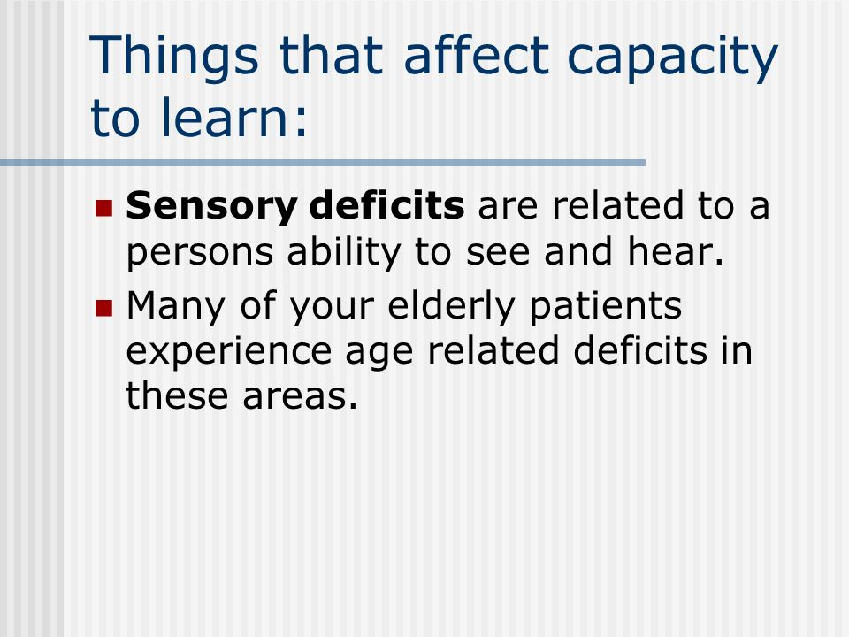 Things that affect capacity to learn: Sensory deficits are related to a persons ability to see and hear.