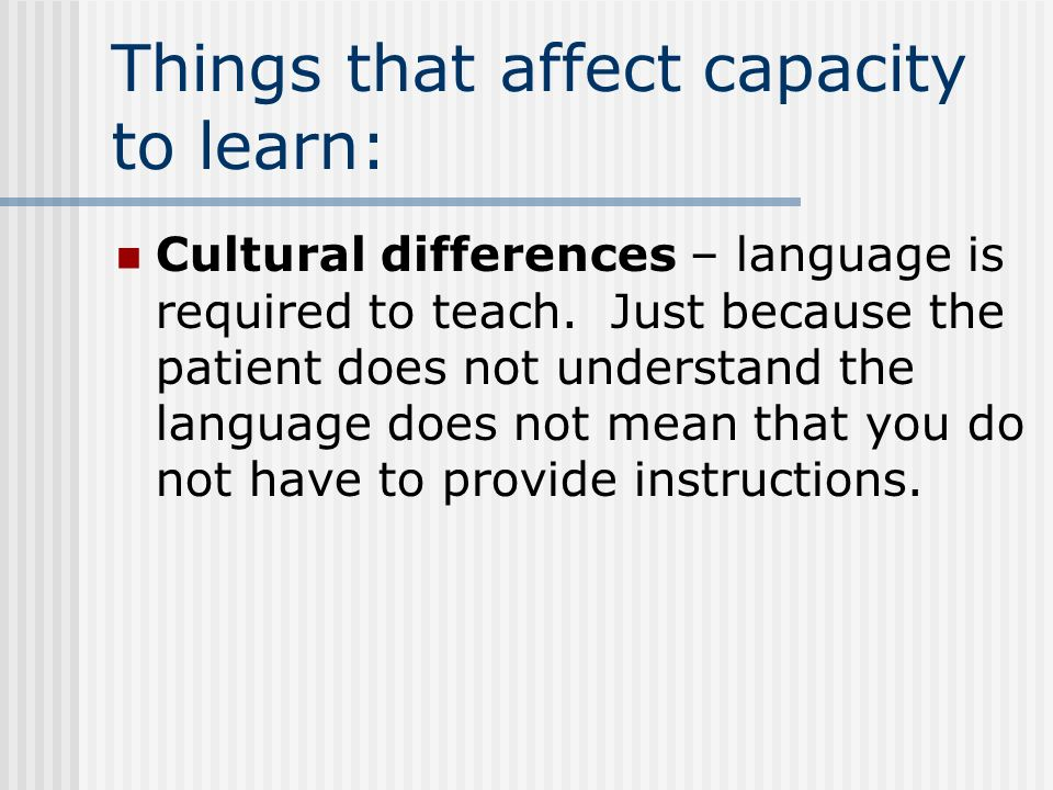 Things that affect capacity to learn: Cultural differences – language is required to teach.