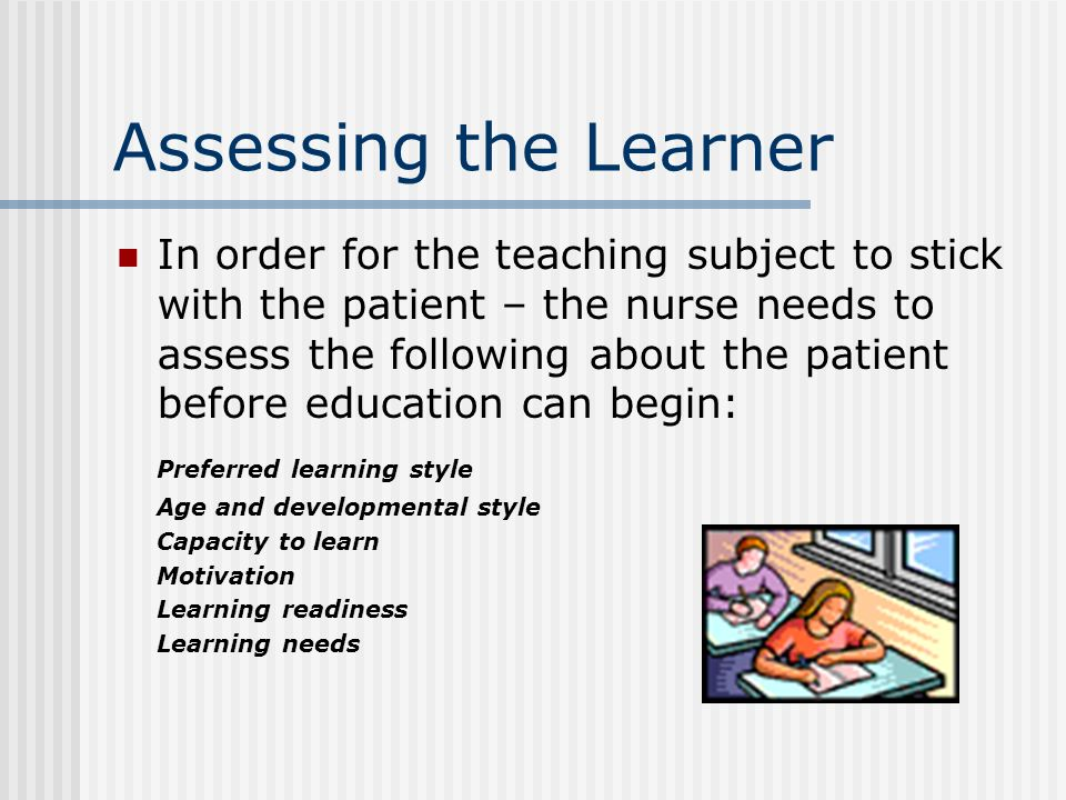 Assessing the Learner In order for the teaching subject to stick with the patient – the nurse needs to assess the following about the patient before education can begin: Preferred learning style Age and developmental style Capacity to learn Motivation Learning readiness Learning needs