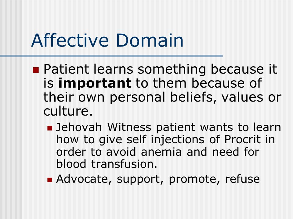 Affective Domain Patient learns something because it is important to them because of their own personal beliefs, values or culture.