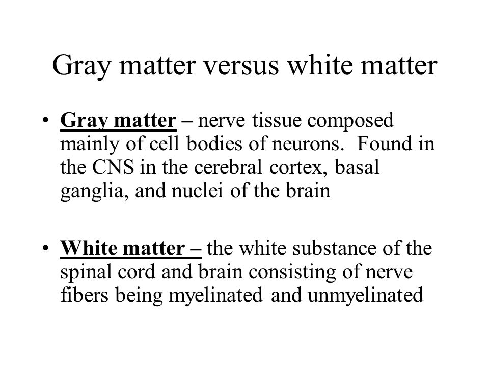 Gray matter versus white matter Gray matter – nerve tissue composed mainly of cell bodies of neurons. Found in the CNS in the cerebral cortex, basal g