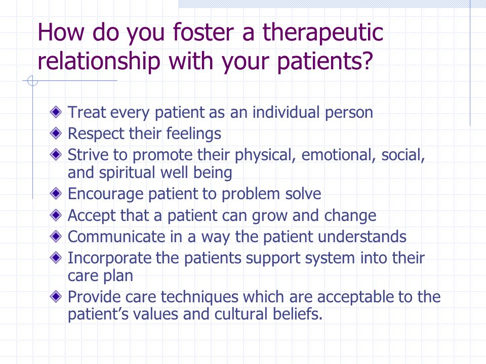 How do you foster a therapeutic relationship with your patients? Treat every patient as an individual person Respect their feelings Strive to promote