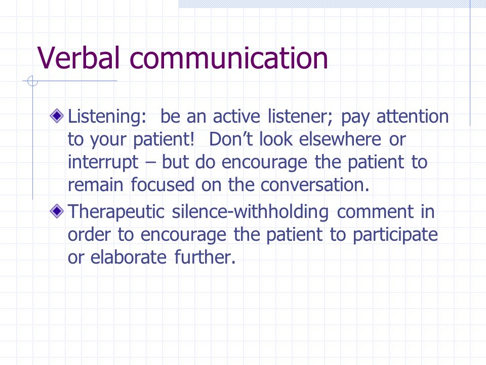 Verbal communication Listening: be an active listener; pay attention to your patient! Dont look elsewhere or interrupt – but do encourage the patient