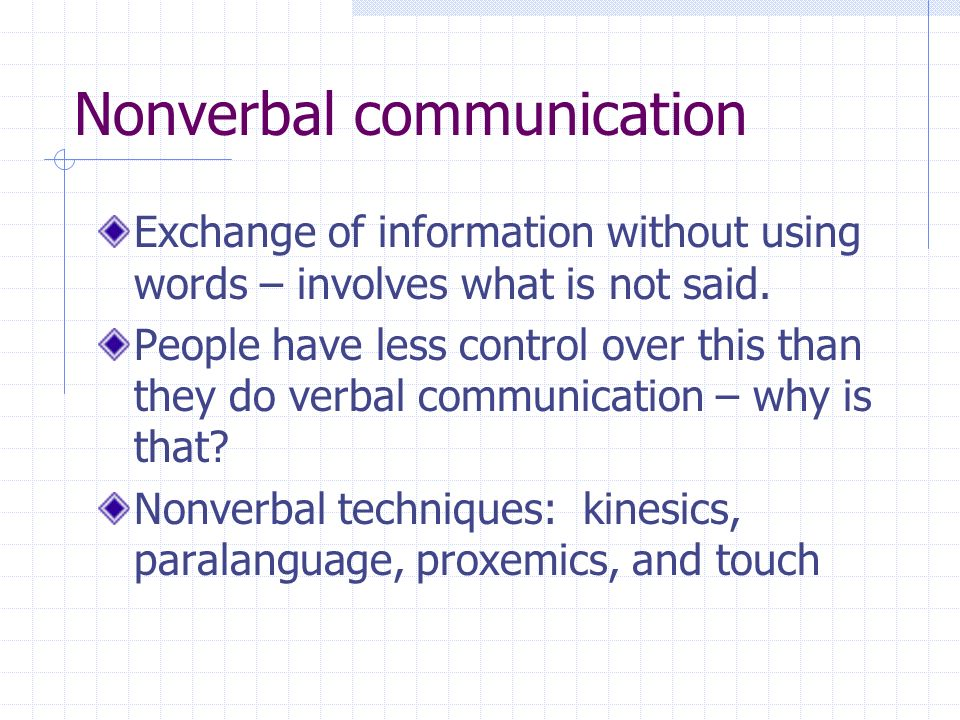 Nonverbal communication Exchange of information without using words – involves what is not said. People have less control over this than they do verba