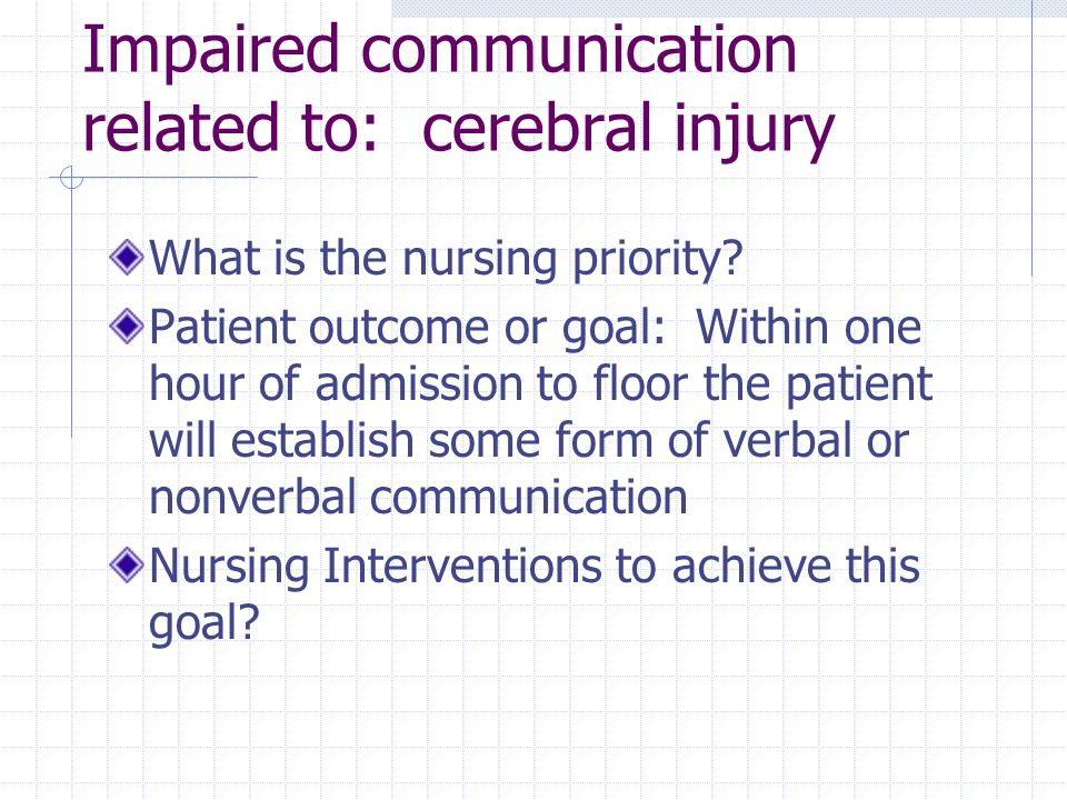 Impaired communication related to: cerebral injury What is the nursing priority? Patient outcome or goal: Within one hour of admission to floor the pa