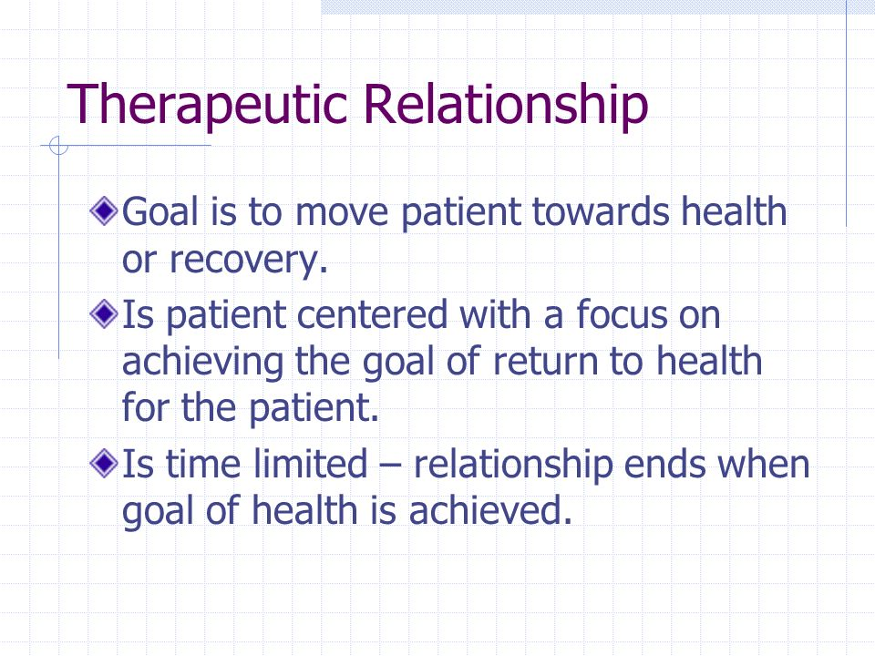 Therapeutic Relationship Goal is to move patient towards health or recovery. Is patient centered with a focus on achieving the goal of return to healt