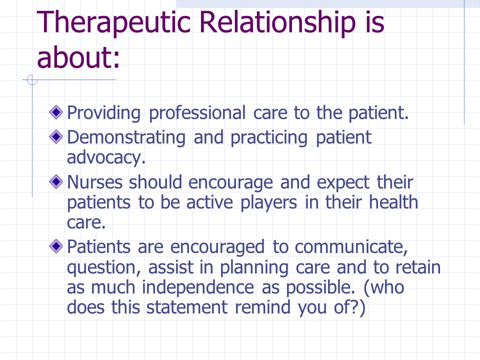 Responsibilities of nurse and patient – EXAMPLE: NURSE CURRENT KNOWLEDGE PERFORM TECHNICAL SKILLS SAFELY COMMITTED TO PATIENT CARE BE AVAILABLE AND COURTEOUS ALLOW PATIENT PARTICIPATION REMAIN OBJECTIVE BE A PATIENT ADVOCATE PROVIDE EXPLANATIONS IN TERMS THE PATIENT CAN UNDERSTAND PROMOTE INDEPENDENCE HOWEVER- YOU NEVER DIVULGE MEDICAL INFORMATION TO THE PATIENT FROM THE CHART – MD IS RESPONSIBLE FOR GIVING THIS INFORAMTION TO PATIENT.