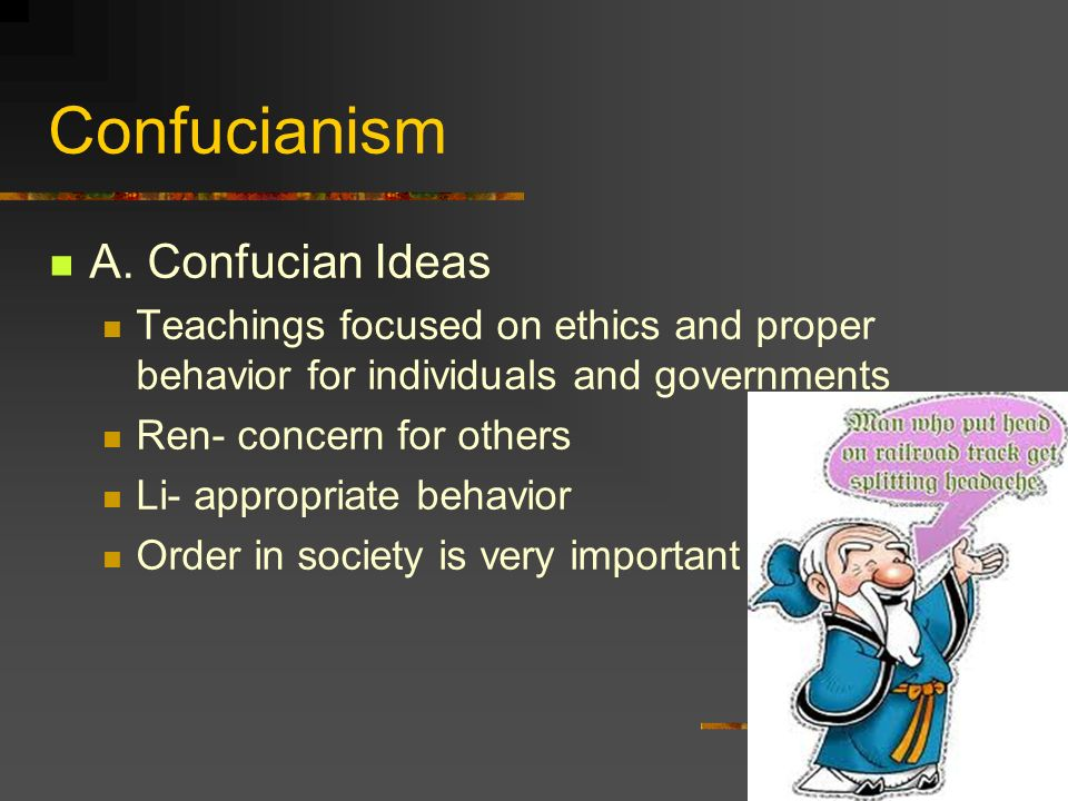 Confucianism A. Confucian Ideas Teachings focused on ethics and proper behavior for individuals and governments Ren- concern for others Li- appropriat