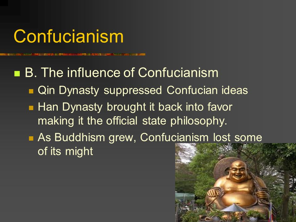 Confucianism B. The influence of Confucianism Qin Dynasty suppressed Confucian ideas Han Dynasty brought it back into favor making it the official sta