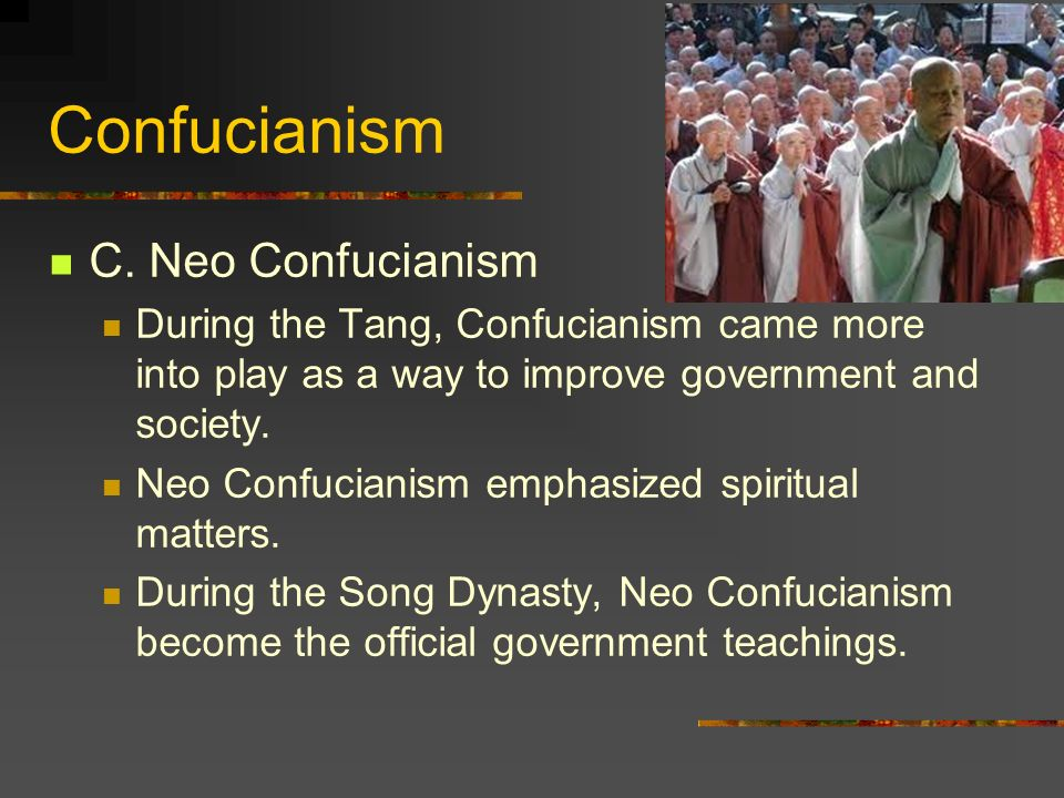 Confucianism C. Neo Confucianism During the Tang, Confucianism came more into play as a way to improve government and society. Neo Confucianism emphas