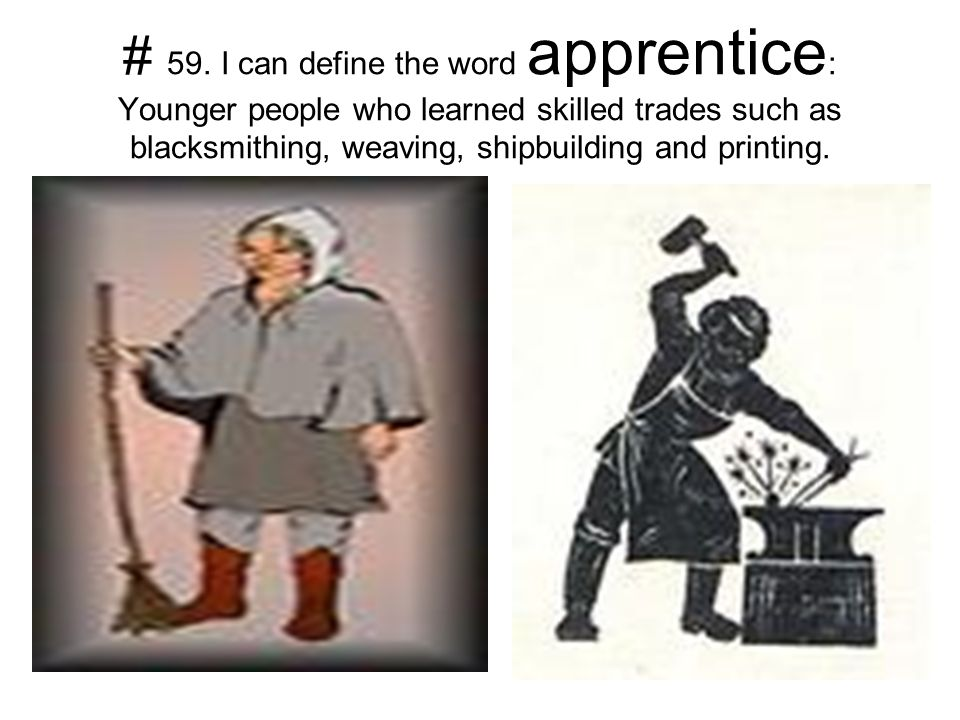 # 59. I can define the word apprentice : Younger people who learned skilled trades such as blacksmithing, weaving, shipbuilding and printing.