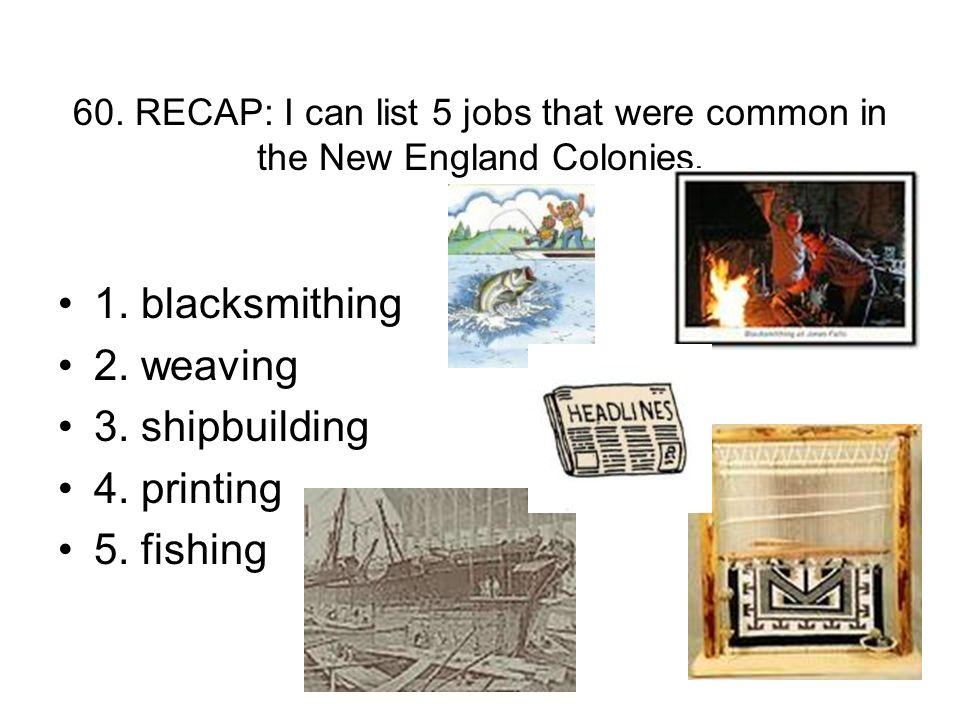 60. RECAP: I can list 5 jobs that were common in the New England Colonies. 1. blacksmithing 2. weaving 3. shipbuilding 4. printing 5. fishing