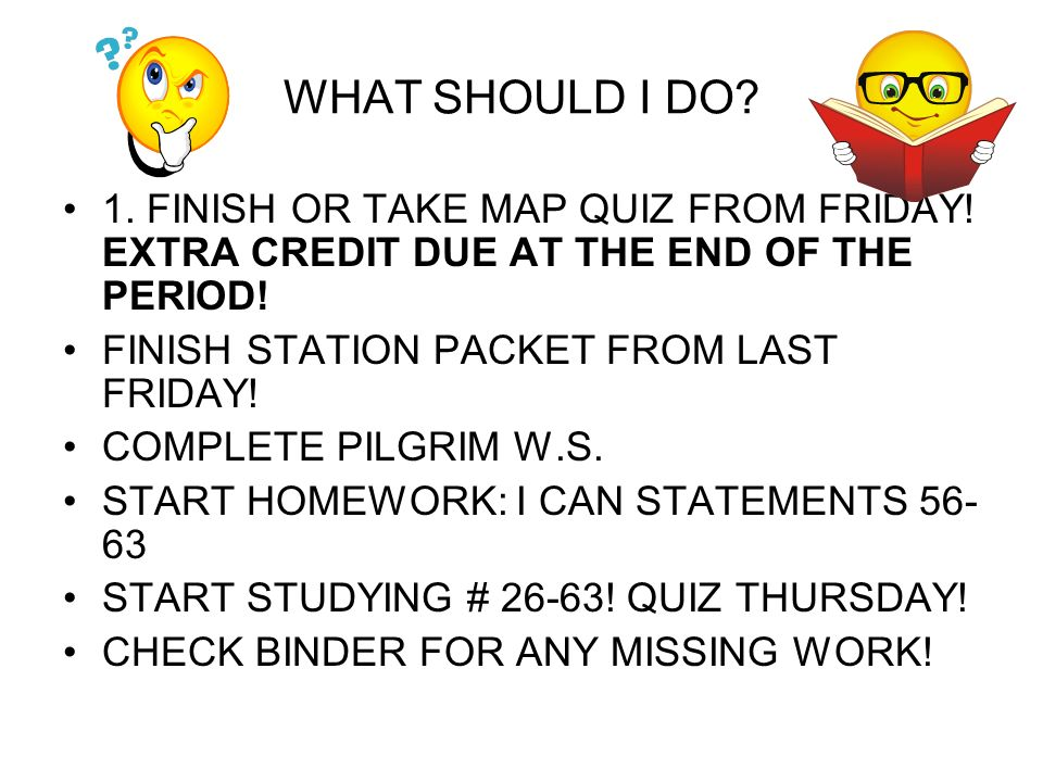 WHAT SHOULD I DO? 1. FINISH OR TAKE MAP QUIZ FROM FRIDAY! EXTRA CREDIT DUE AT THE END OF THE PERIOD! FINISH STATION PACKET FROM LAST FRIDAY! COMPLETE