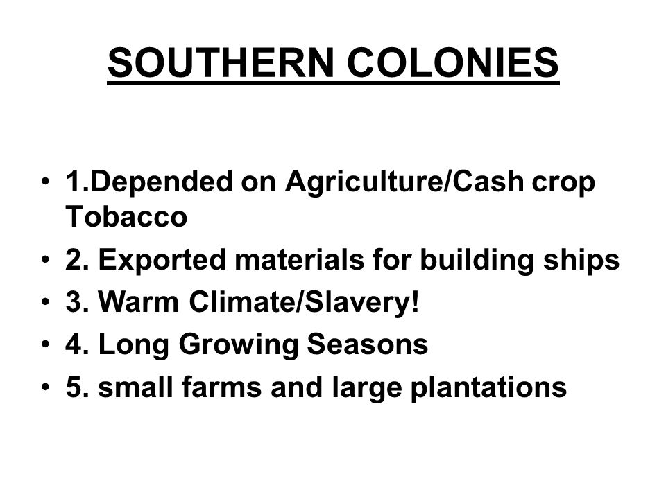 SOUTHERN COLONIES 1.Depended on Agriculture/Cash crop Tobacco 2. Exported materials for building ships 3. Warm Climate/Slavery! 4. Long Growing Season