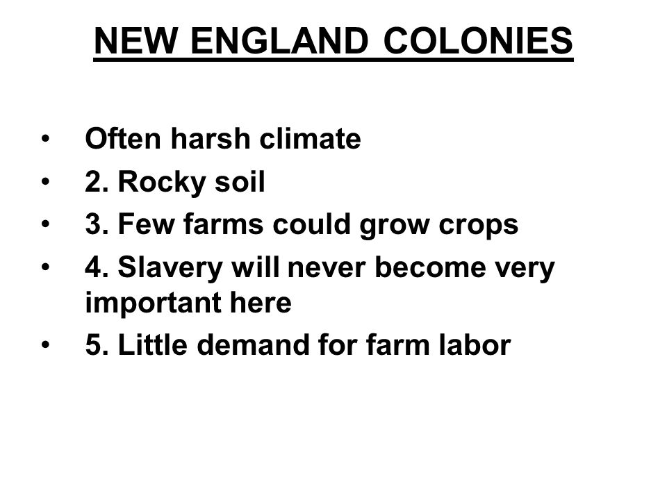 NEW ENGLAND COLONIES Often harsh climate 2. Rocky soil 3. Few farms could grow crops 4. Slavery will never become very important here 5. Little demand
