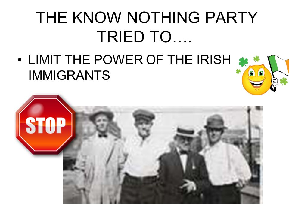 THE KNOW NOTHING PARTY TRIED TO…. LIMIT THE POWER OF THE IRISH IMMIGRANTS