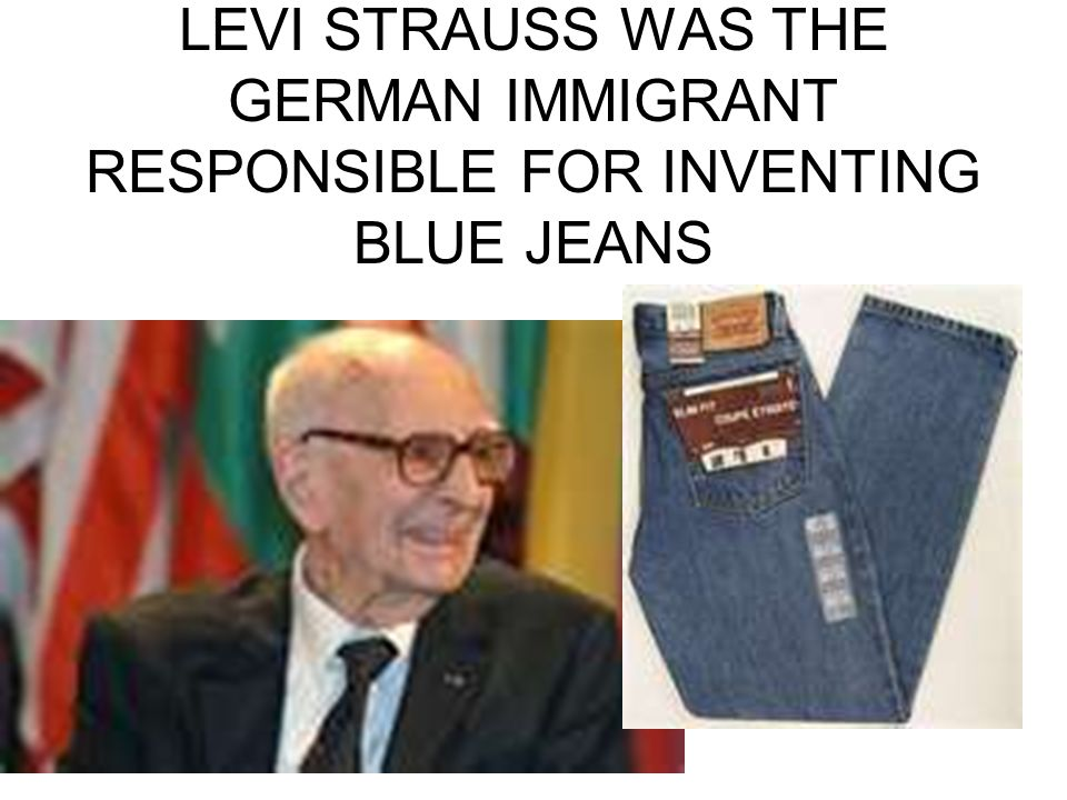 LEVI STRAUSS WAS THE GERMAN IMMIGRANT RESPONSIBLE FOR INVENTING BLUE JEANS