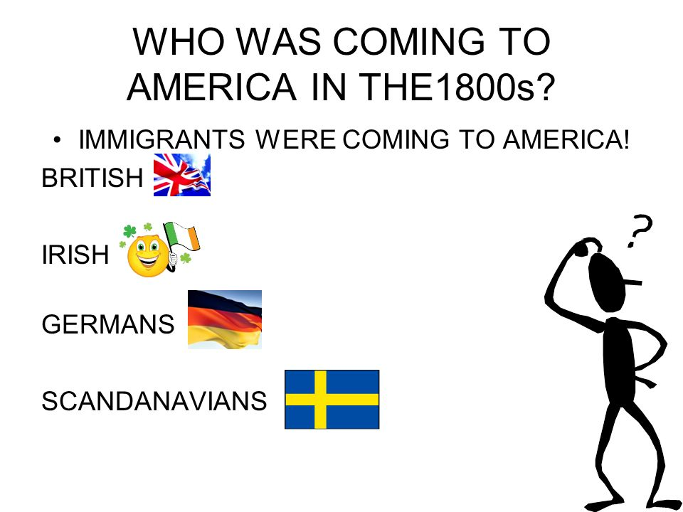 WHO WAS COMING TO AMERICA IN THE1800s. IMMIGRANTS WERE COMING TO AMERICA.