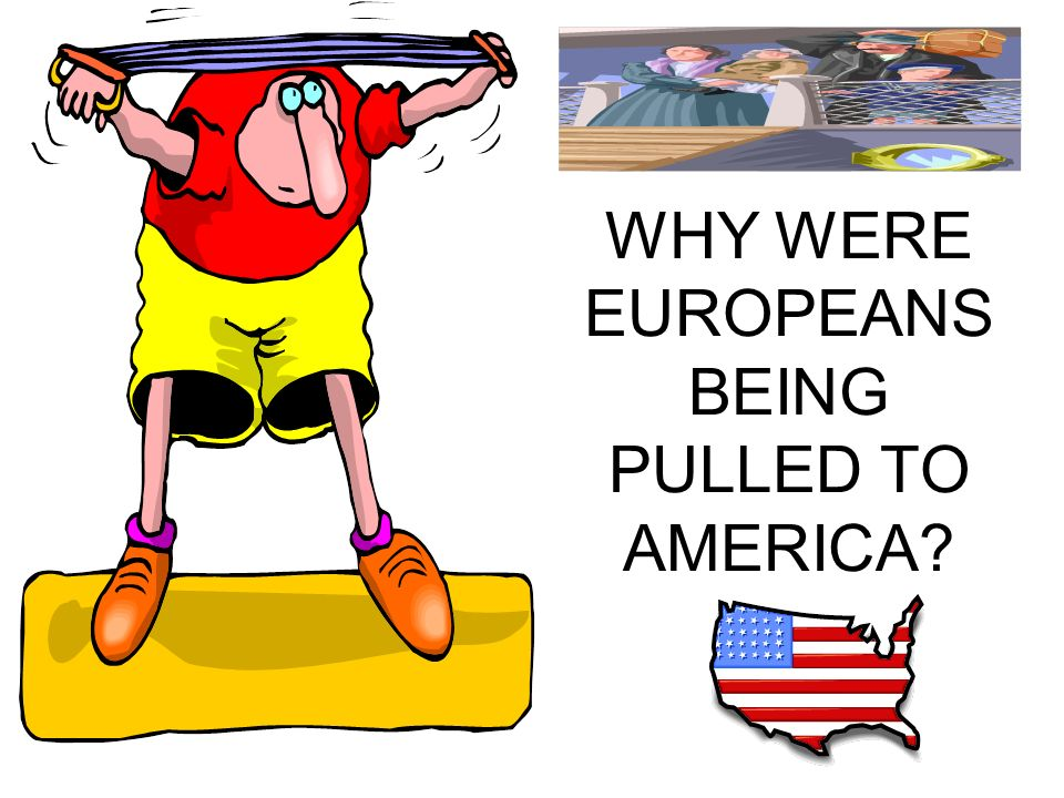 WHY WERE EUROPEANS BEING PULLED TO AMERICA