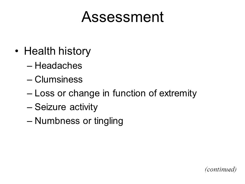 Assessment Health history –Headaches –Clumsiness –Loss or change in function of extremity –Seizure activity –Numbness or tingling (continued)