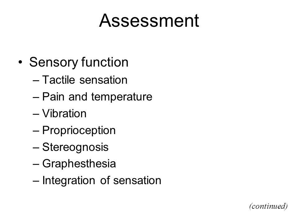 Assessment Sensory function –Tactile sensation –Pain and temperature –Vibration –Proprioception –Stereognosis –Graphesthesia –Integration of sensation (continued)