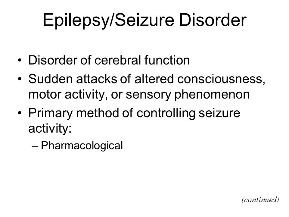 Epilepsy/Seizure Disorder Disorder of cerebral function Sudden attacks of altered consciousness, motor activity, or sensory phenomenon Primary method of controlling seizure activity: –Pharmacological (continued)