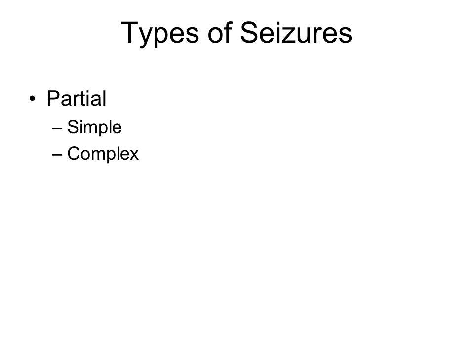 Types of Seizures Partial –Simple –Complex