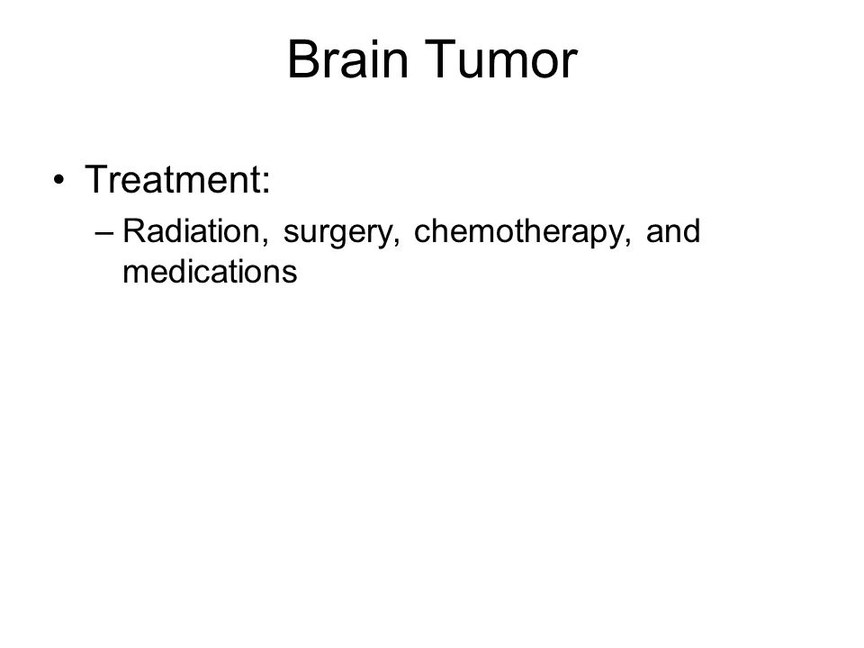Brain Tumor Treatment: –Radiation, surgery, chemotherapy, and medications