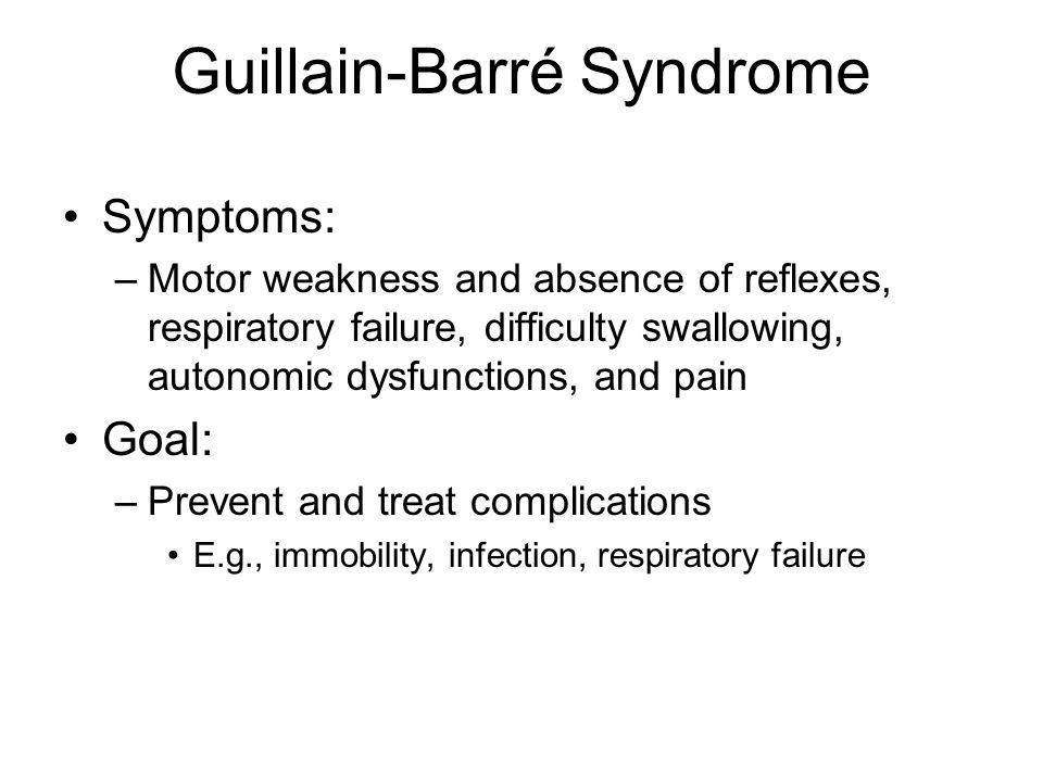 Guillain-Barré Syndrome Symptoms: –Motor weakness and absence of reflexes, respiratory failure, difficulty swallowing, autonomic dysfunctions, and pain Goal: –Prevent and treat complications E.g., immobility, infection, respiratory failure