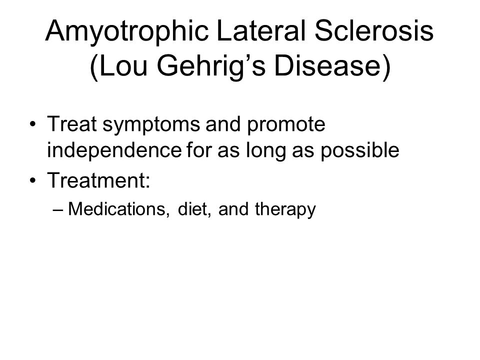 Amyotrophic Lateral Sclerosis (Lou Gehrigs Disease) Treat symptoms and promote independence for as long as possible Treatment: –Medications, diet, and therapy