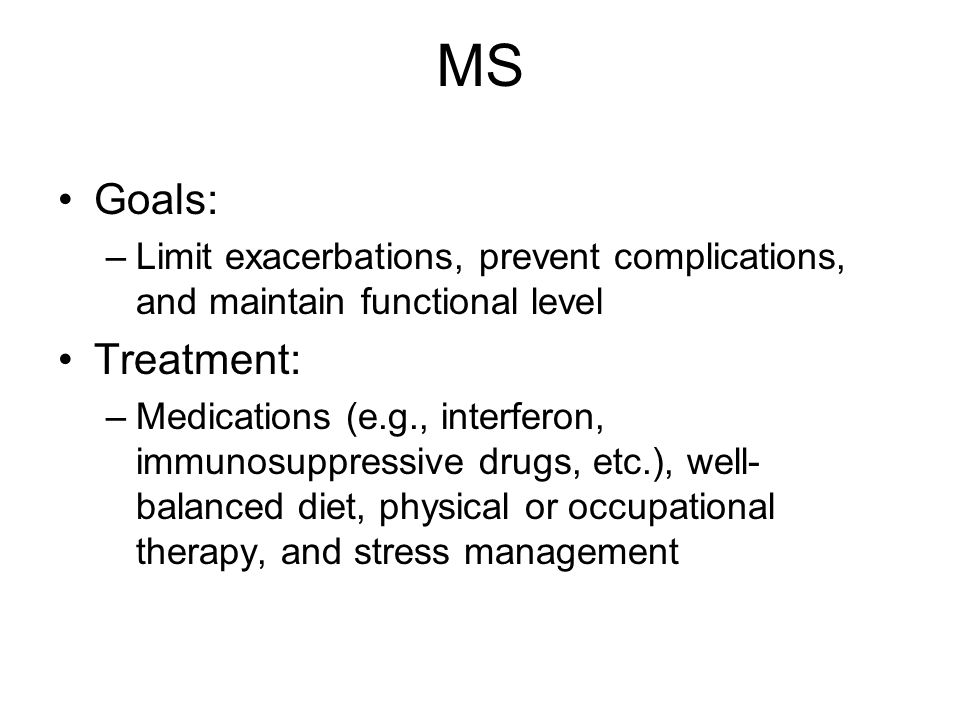 MS Goals: –Limit exacerbations, prevent complications, and maintain functional level Treatment: –Medications (e.g., interferon, immunosuppressive drugs, etc.), well- balanced diet, physical or occupational therapy, and stress management