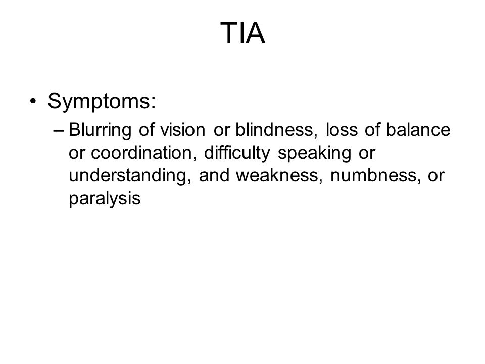 TIA Symptoms: –Blurring of vision or blindness, loss of balance or coordination, difficulty speaking or understanding, and weakness, numbness, or paralysis