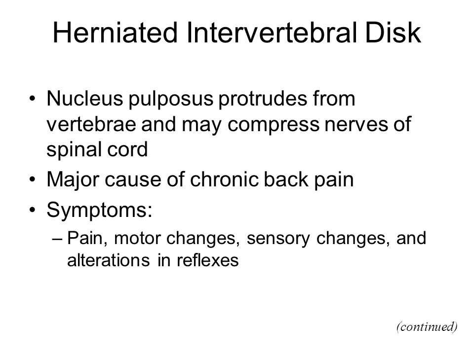 Herniated Intervertebral Disk Nucleus pulposus protrudes from vertebrae and may compress nerves of spinal cord Major cause of chronic back pain Symptoms: –Pain, motor changes, sensory changes, and alterations in reflexes (continued)