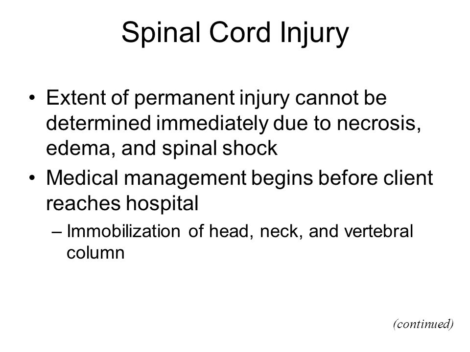 Spinal Cord Injury Extent of permanent injury cannot be determined immediately due to necrosis, edema, and spinal shock Medical management begins before client reaches hospital –Immobilization of head, neck, and vertebral column (continued)