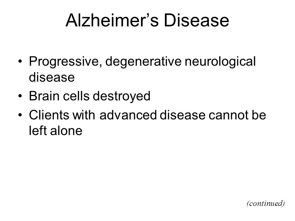Alzheimers Disease Progressive, degenerative neurological disease Brain cells destroyed Clients with advanced disease cannot be left alone (continued)