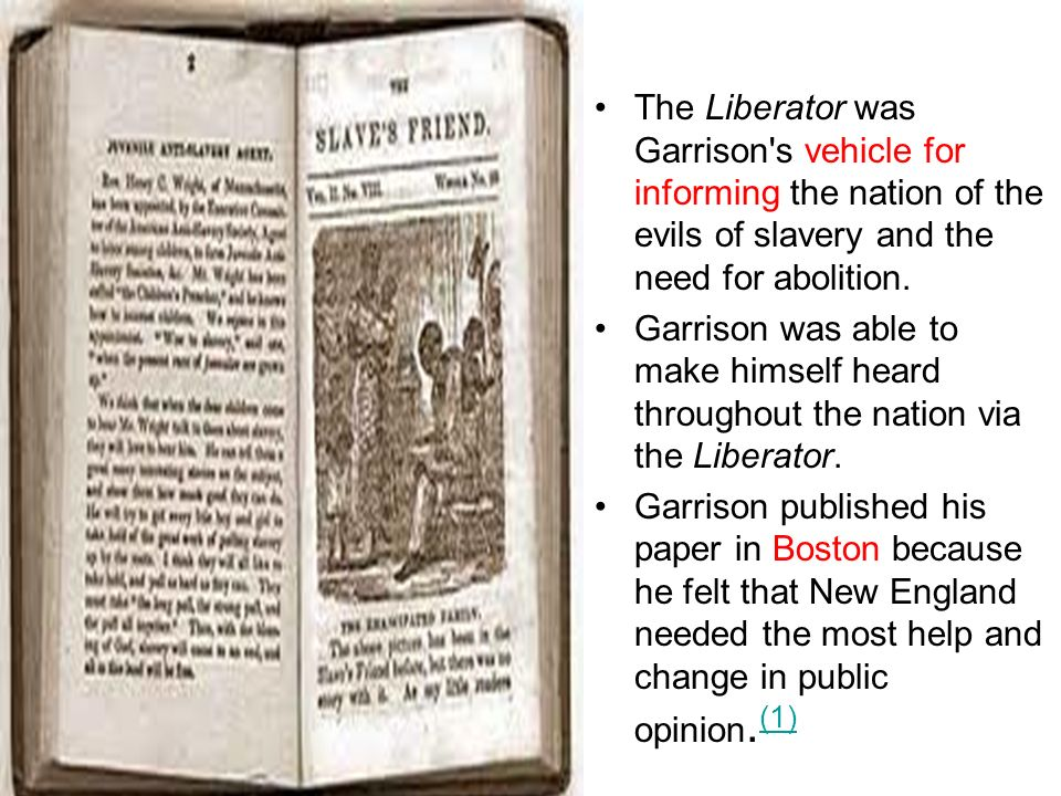 The Liberator was Garrison s vehicle for informing the nation of the evils of slavery and the need for abolition.