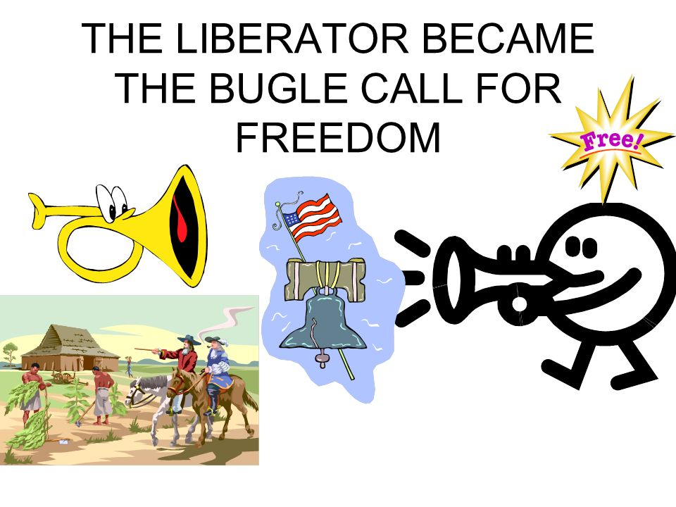 THE LIBERATOR BECAME THE BUGLE CALL FOR FREEDOM