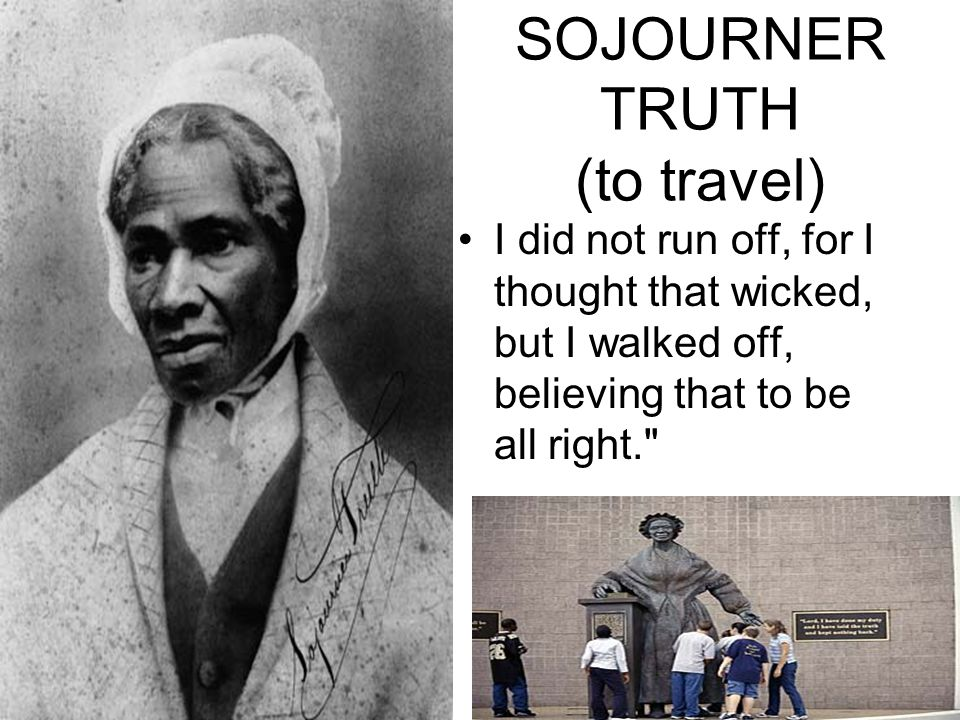 SOJOURNER TRUTH (to travel) I did not run off, for I thought that wicked, but I walked off, believing that to be all right.