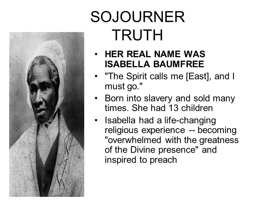SOJOURNER TRUTH HER REAL NAME WAS ISABELLA BAUMFREE The Spirit calls me [East], and I must go. Born into slavery and sold many times.